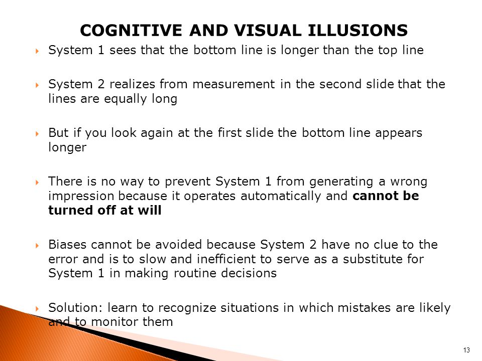 COGNITIVE AND VISUAL ILLUSIONS  System 1 sees that the bottom line is longer than the top line  System 2 realizes from measurement in the second slide that the lines are equally long  But if you look again at the first slide the bottom line appears longer  There is no way to prevent System 1 from generating a wrong impression because it operates automatically and cannot be turned off at will  Biases cannot be avoided because System 2 have no clue to the error and is to slow and inefficient to serve as a substitute for System 1 in making routine decisions  Solution: learn to recognize situations in which mistakes are likely and to monitor them 13