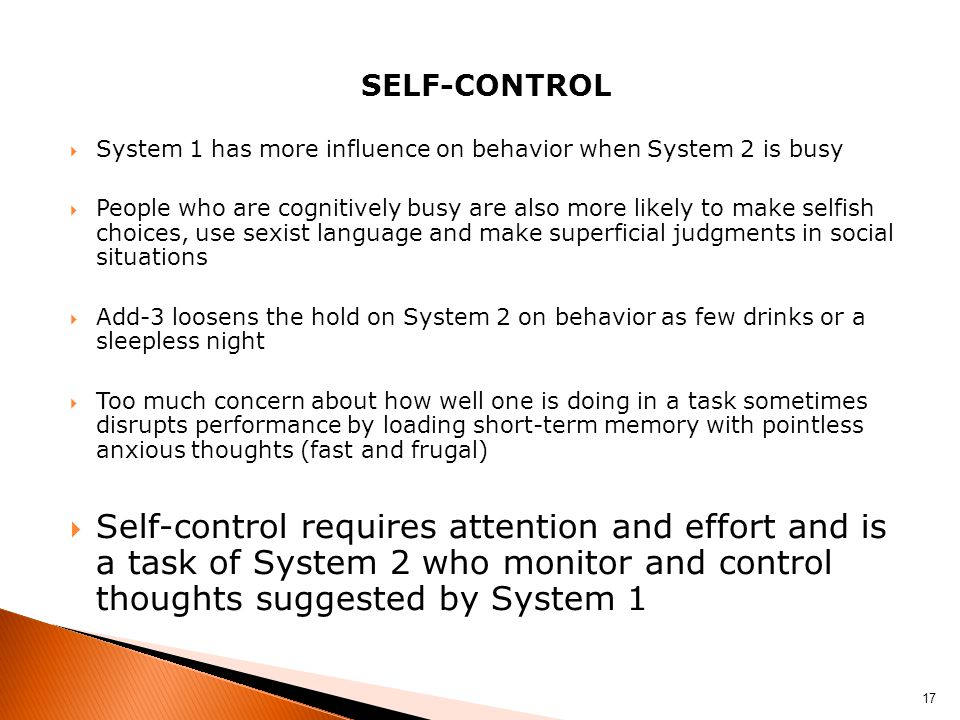 SELF-CONTROL  System 1 has more influence on behavior when System 2 is busy  People who are cognitively busy are also more likely to make selfish choices, use sexist language and make superficial judgments in social situations  Add-3 loosens the hold on System 2 on behavior as few drinks or a sleepless night  Too much concern about how well one is doing in a task sometimes disrupts performance by loading short-term memory with pointless anxious thoughts (fast and frugal)  Self-control requires attention and effort and is a task of System 2 who monitor and control thoughts suggested by System 1 17