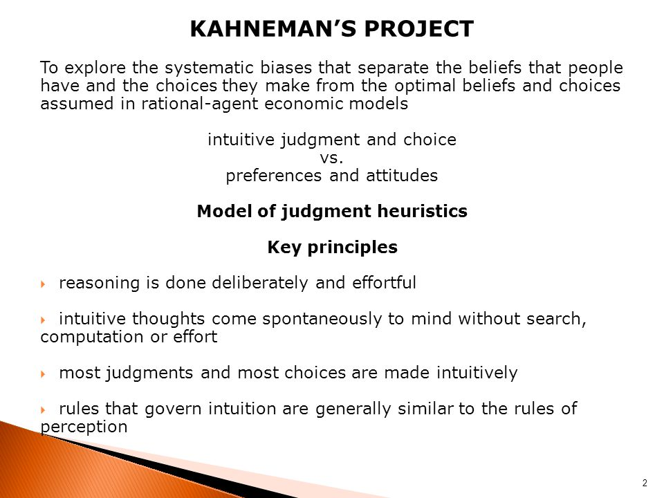 KAHNEMAN'S PROJECT To explore the systematic biases that separate the beliefs that people have and the choices they make from the optimal beliefs and choices assumed in rational-agent economic models intuitive judgment and choice vs.
