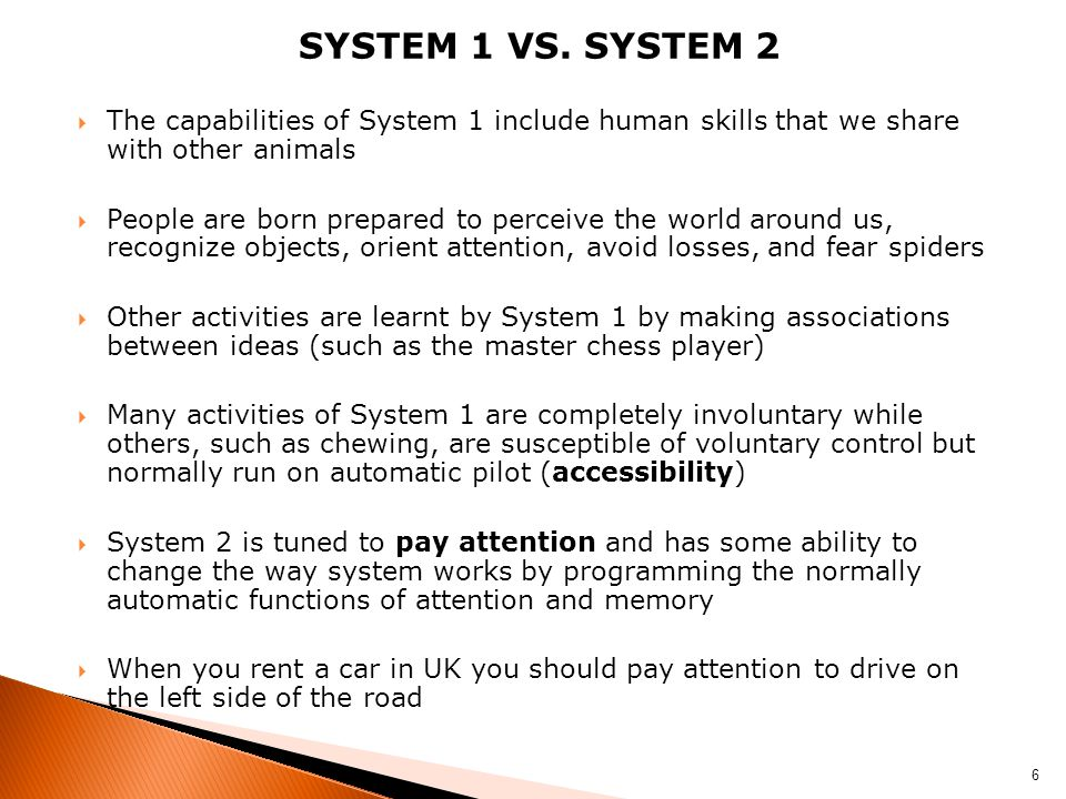 SYSTEM 1 VS. SYSTEM 2  The capabilities of System 1 include human skills that we share with other animals  People are born prepared to perceive the