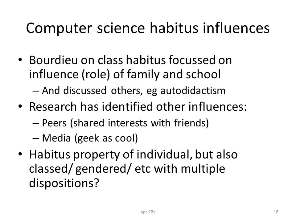 Computer science habitus influences Bourdieu on class habitus focussed on influence (role) of family and school – And discussed others, eg autodidacti
