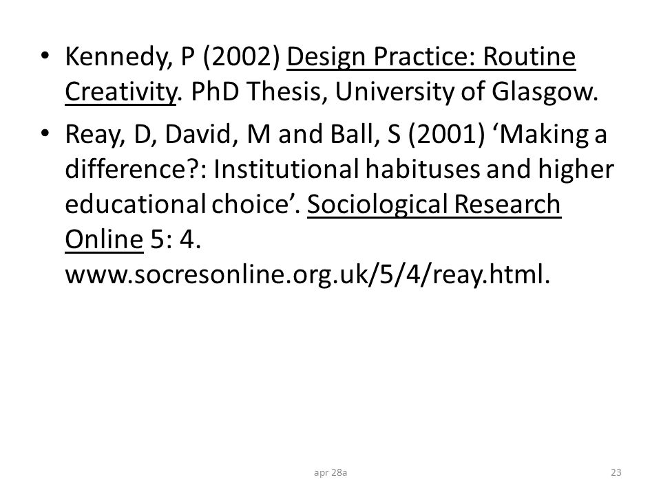 Kennedy, P (2002) Design Practice: Routine Creativity. PhD Thesis, University of Glasgow. Reay, D, David, M and Ball, S (2001) 'Making a difference?: