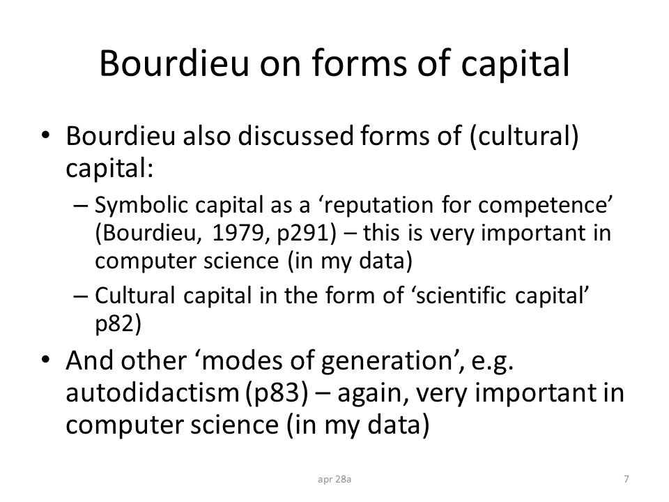 Computer science habitus influences Bourdieu on class habitus focussed on influence (role) of family and school – And discussed others, eg autodidactism Research has identified other influences: – Peers (shared interests with friends) – Media (geek as cool) Habitus property of individual, but also classed/ gendered/ etc with multiple dispositions.