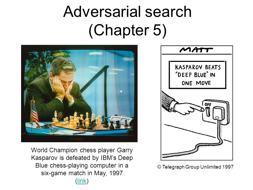 Adversarial search (Chapter 5) World Champion chess player Garry Kasparov is defeated by IBM's Deep Blue chess-playing computer in a six-game match in May, 1997 (link)link © Telegraph Group Unlimited 1997