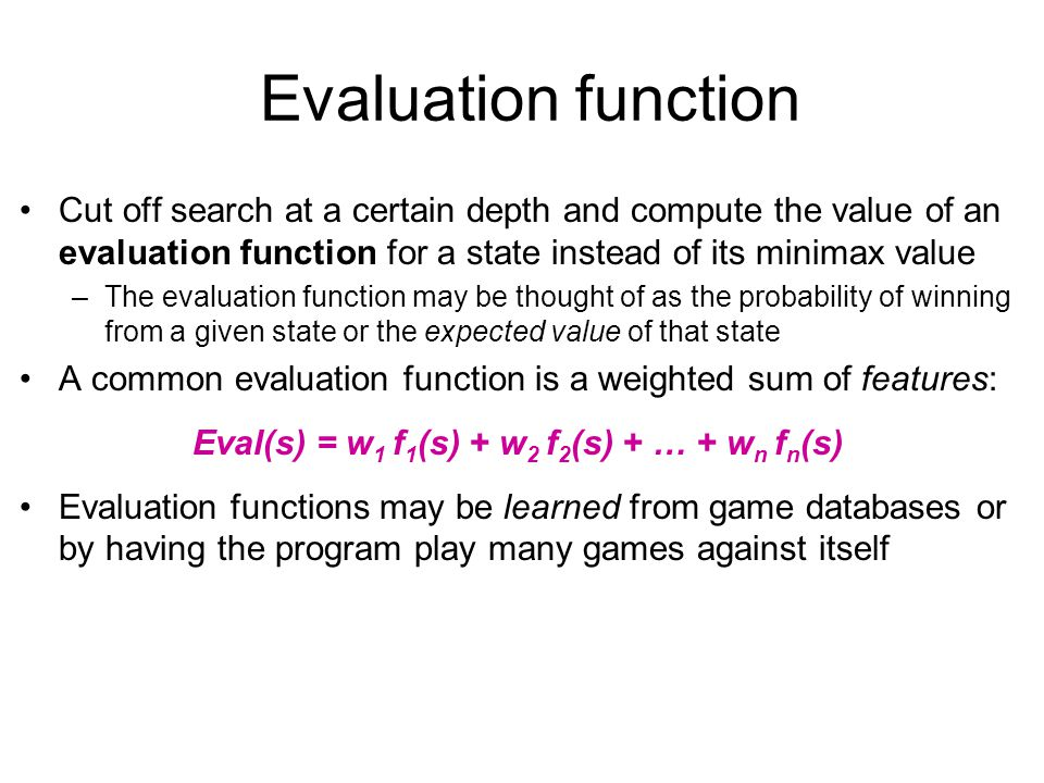 Evaluation function Cut off search at a certain depth and compute the value of an evaluation function for a state instead of its minimax value –The evaluation function may be thought of as the probability of winning from a given state or the expected value of that state A common evaluation function is a weighted sum of features: Eval(s) = w 1 f 1 (s) + w 2 f 2 (s) + … + w n f n (s) Evaluation functions may be learned from game databases or by having the program play many games against itself