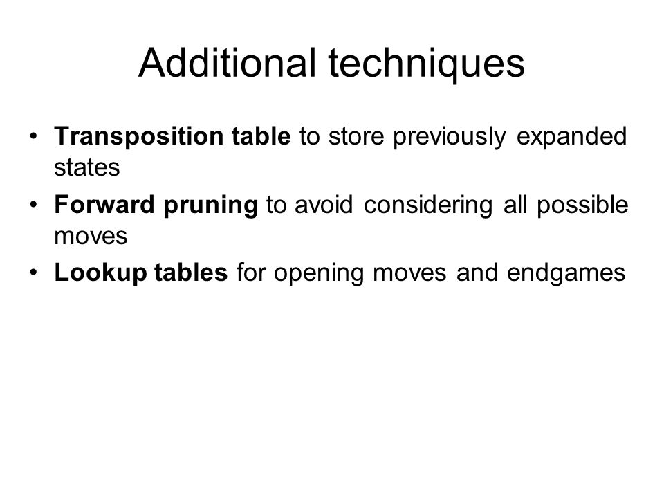 Additional techniques Transposition table to store previously expanded states Forward pruning to avoid considering all possible moves Lookup tables for opening moves and endgames