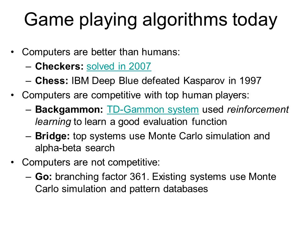 Game playing algorithms today Computers are better than humans: –Checkers: solved in 2007solved in 2007 –Chess: IBM Deep Blue defeated Kasparov in 1997 Computers are competitive with top human players: –Backgammon: TD-Gammon system used reinforcement learning to learn a good evaluation functionTD-Gammon system –Bridge: top systems use Monte Carlo simulation and alpha-beta search Computers are not competitive: –Go: branching factor 361.