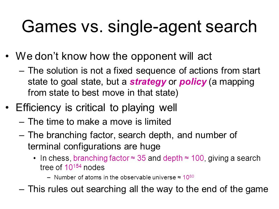 Games vs. single-agent search We don't know how the opponent will act –The solution is not a fixed sequence of actions from start state to goal state,