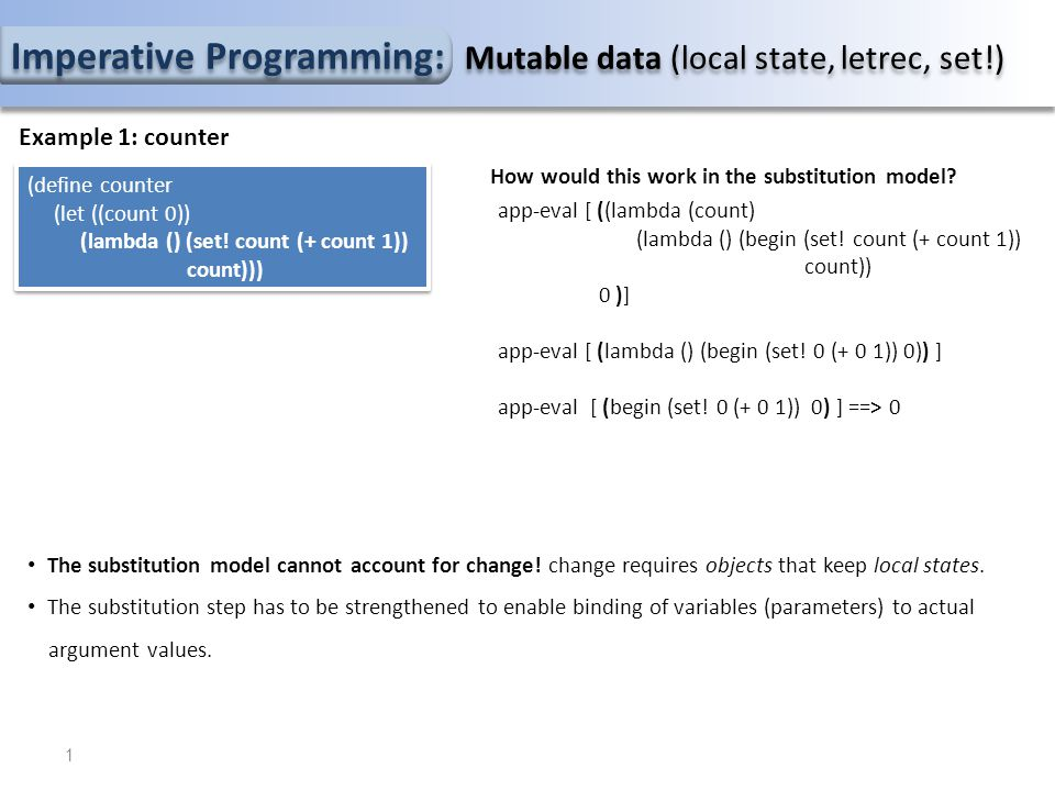 Imperative Programming: Mutable data (local state, letrec, set!) Example 1: counter (define counter (let ((count 0)) (lambda () (set.