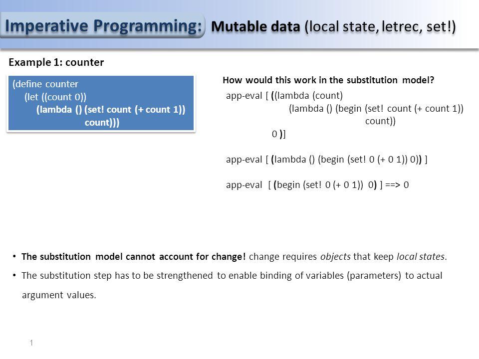 Imperative Programming: Mutable data (local state, letrec, set!) GE counter (lambda () (set!...