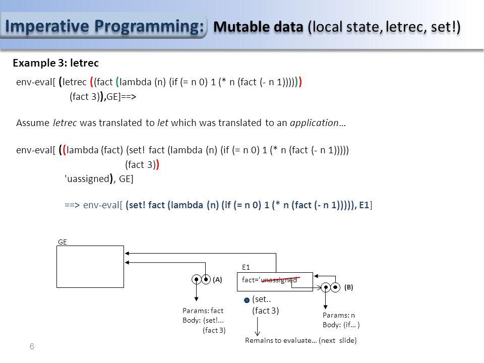 Imperative Programming: Mutable data (local state, letrec, set!) Example 3: letrec ==> env-eval[ (fact 3), E1 ] env-eval[ fact, E1 ] ==> lookup-varibale-value (fact,E1) = (B) env-eval[ 3, E1 ] ==> 3 Let E2 be the extended environment… env-eval[(* n (fact (- n 1))), E2] ==> env-eval[*,E2] ==> ==> env-eval [n,E2]==> 3 (lookup) ==> env-eval[(fact (- n 1)), E2] ==> env-eval[fact, E2] ==> lookup-variable-value(fact,E2): (B) … n = 3 E2 …(* n (fact (- n 1)))… 7 GE Params: fact Body: (set!...