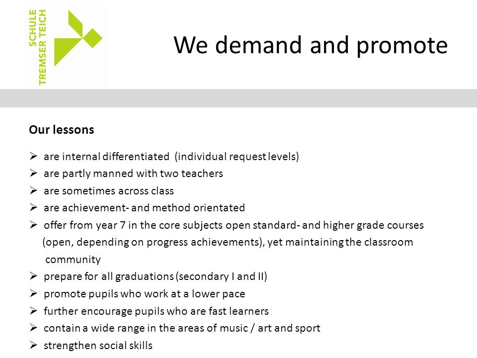 We demand and promote Our lessons  are internal differentiated (individual request levels)  are partly manned with two teachers  are sometimes across class  are achievement- and method orientated  offer from year 7 in the core subjects open standard- and higher grade courses (open, depending on progress achievements), yet maintaining the classroom community  prepare for all graduations (secondary I and II)  promote pupils who work at a lower pace  further encourage pupils who are fast learners  contain a wide range in the areas of music / art and sport  strengthen social skills
