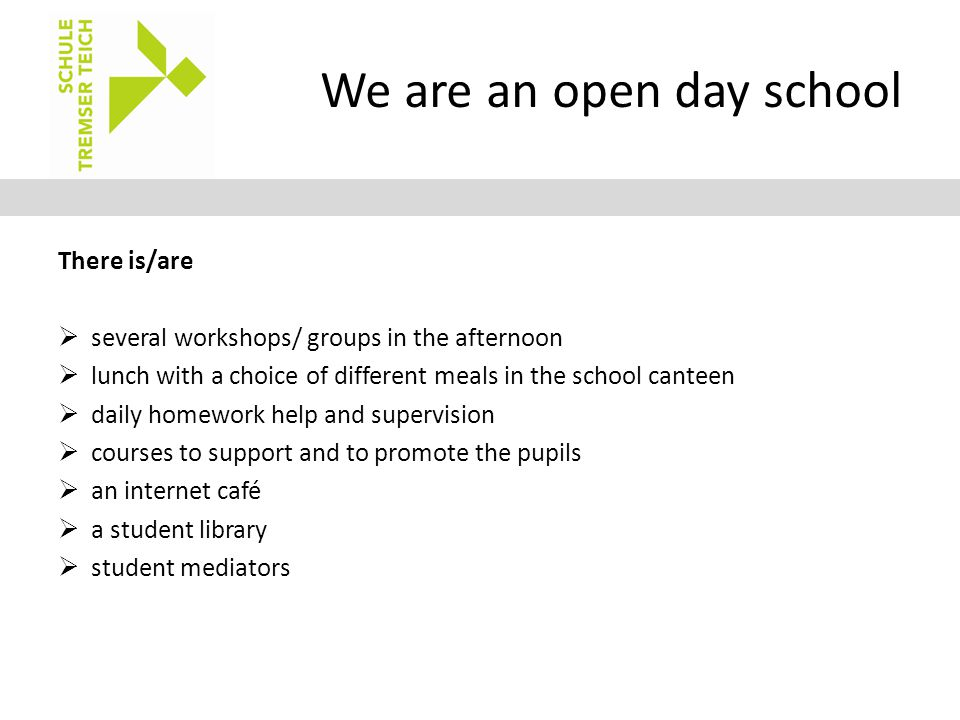 We are an open day school There is/are  several workshops/ groups in the afternoon  lunch with a choice of different meals in the school canteen  d