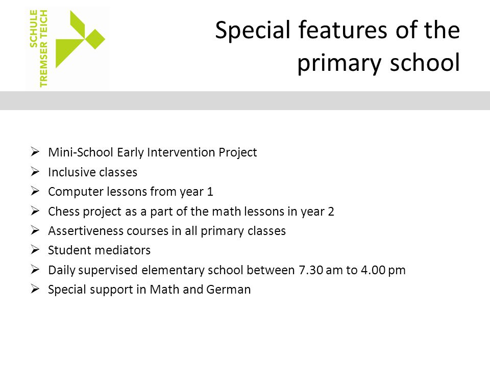 Special features of the primary school  Mini-School Early Intervention Project  Inclusive classes  Computer lessons from year 1  Chess project as a part of the math lessons in year 2  Assertiveness courses in all primary classes  Student mediators  Daily supervised elementary school between 7.30 am to 4.00 pm  Special support in Math and German