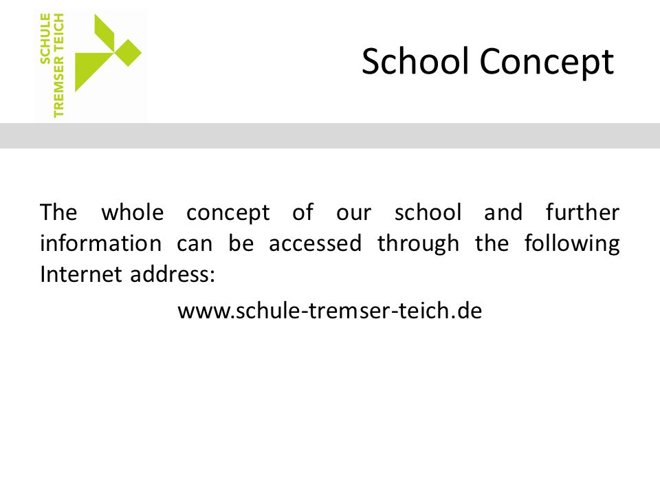 School Concept The whole concept of our school and further information can be accessed through the following Internet address: www.schule-tremser-teic