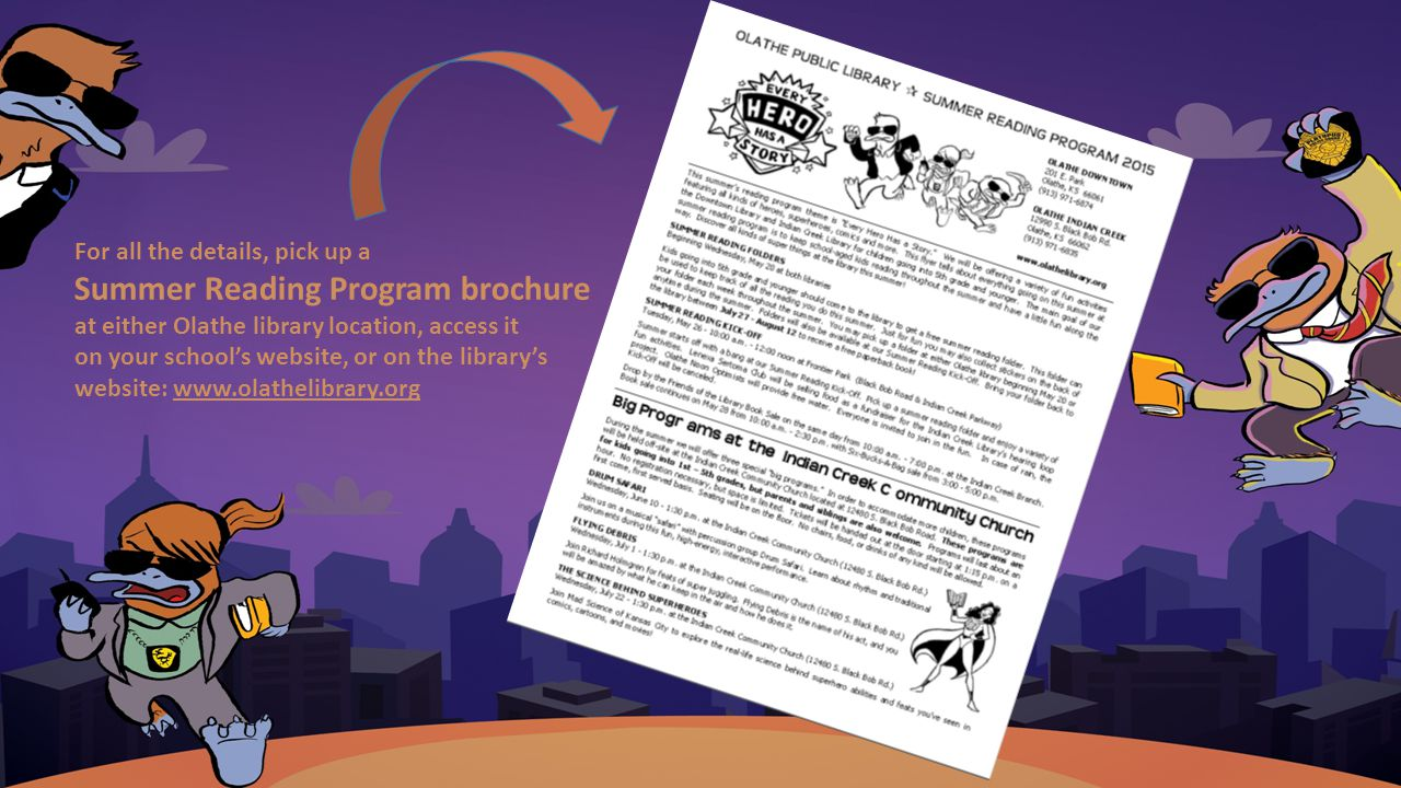 For all the details, pick up a Summer Reading Program brochure at either Olathe library location, access it on your school's website, or on the library's website: www.olathelibrary.org