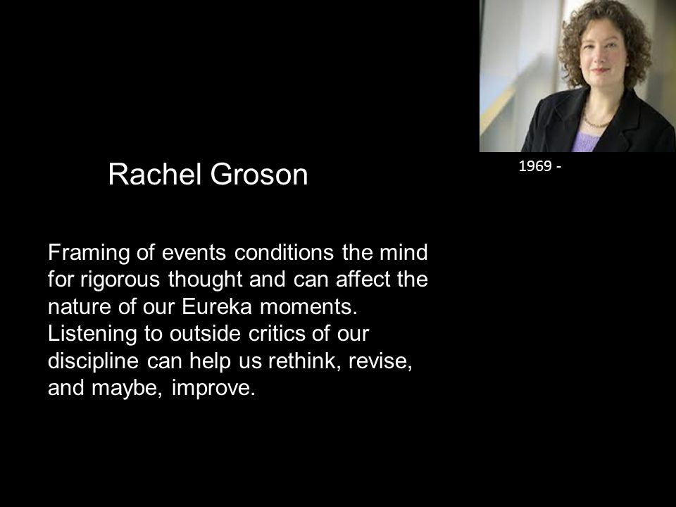 Rachel Groson Framing of events conditions the mind for rigorous thought and can affect the nature of our Eureka moments.