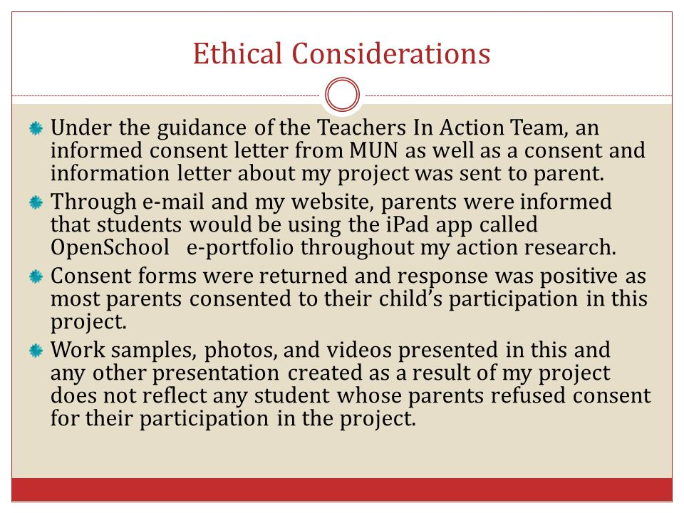 Ethical Considerations Under the guidance of the Teachers In Action Team, an informed consent letter from MUN as well as a consent and information let
