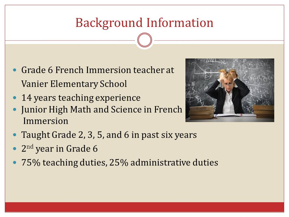 Background Information Grade 6 French Immersion teacher at Vanier Elementary School 14 years teaching experience Junior High Math and Science in Frenc