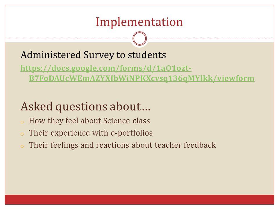 Implementation Administered Survey to students https://docs.google.com/forms/d/1aO1ozt- B7FoDAUcWEmAZYXIbWiNPKXcvsq136qMYlkk/viewform Asked questions