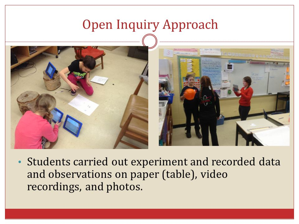 Students carried out experiment and recorded data and observations on paper (table), video recordings, and photos. Open Inquiry Approach
