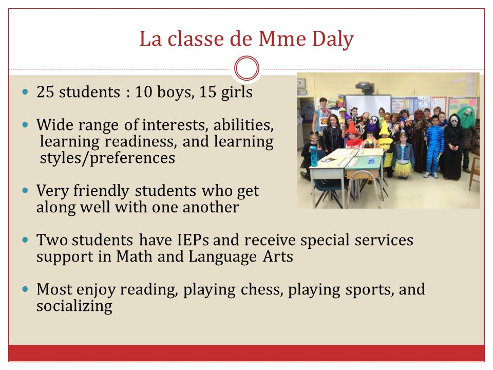 La classe de Mme Daly 25 students : 10 boys, 15 girls Wide range of interests, abilities, learning readiness, and learning styles/preferences Very fri