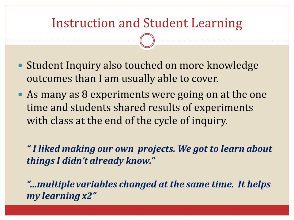 Instruction and Student Learning Student Inquiry also touched on more knowledge outcomes than I am usually able to cover. As many as 8 experiments wer