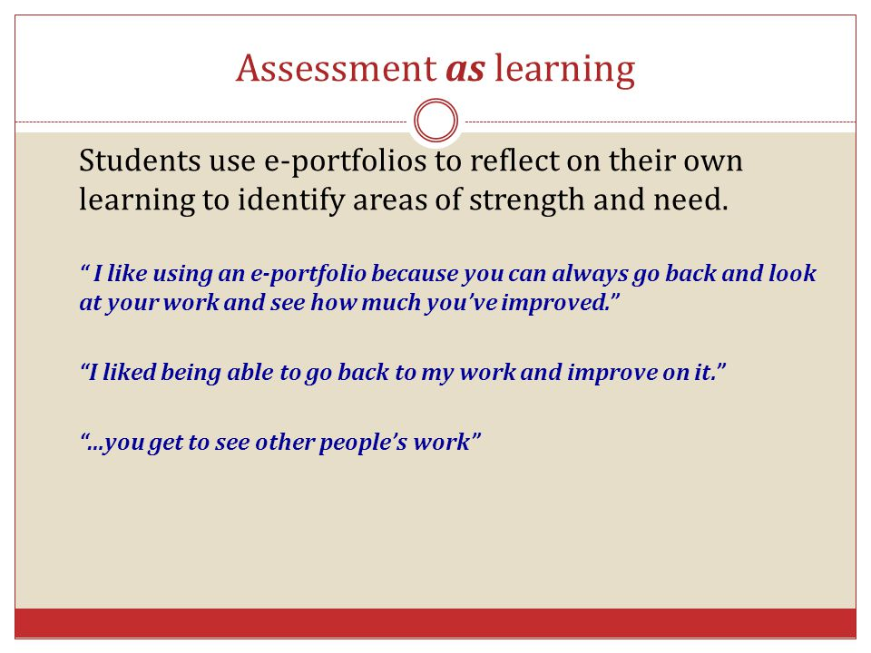"""Assessment as learning Students use e-portfolios to reflect on their own learning to identify areas of strength and need. """" I like using an e-portfoli"""
