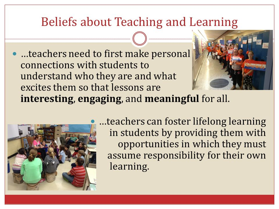 Beliefs about Teaching and Learning …teachers need to first make personal connections with students to understand who they are and what excites them s