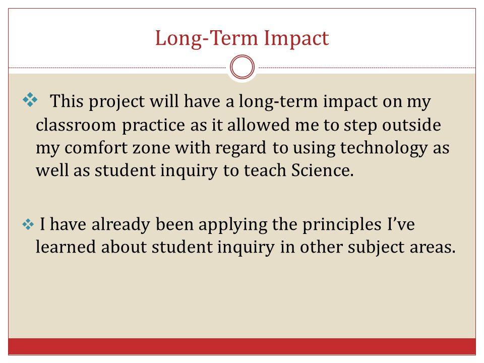 Long-Term Impact  This project will have a long-term impact on my classroom practice as it allowed me to step outside my comfort zone with regard to