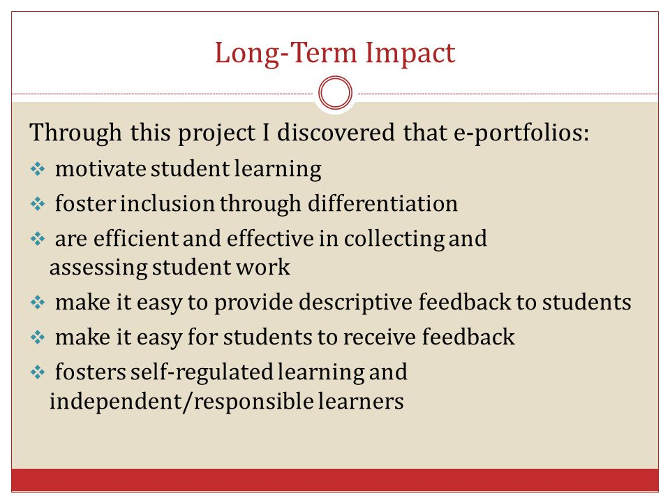 Long-Term Impact Through this project I discovered that e-portfolios:  motivate student learning  foster inclusion through differentiation  are eff