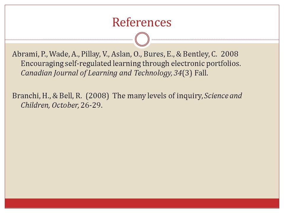 References Abrami, P., Wade, A., Pillay, V., Aslan, O., Bures, E., & Bentley, C. 2008 Encouraging self-regulated learning through electronic portfolio