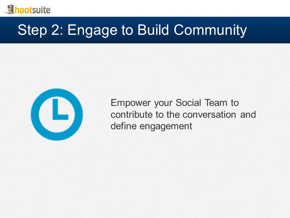 Step 2: Engage to Build Community Empower your Social Team to contribute to the conversation and define engagement