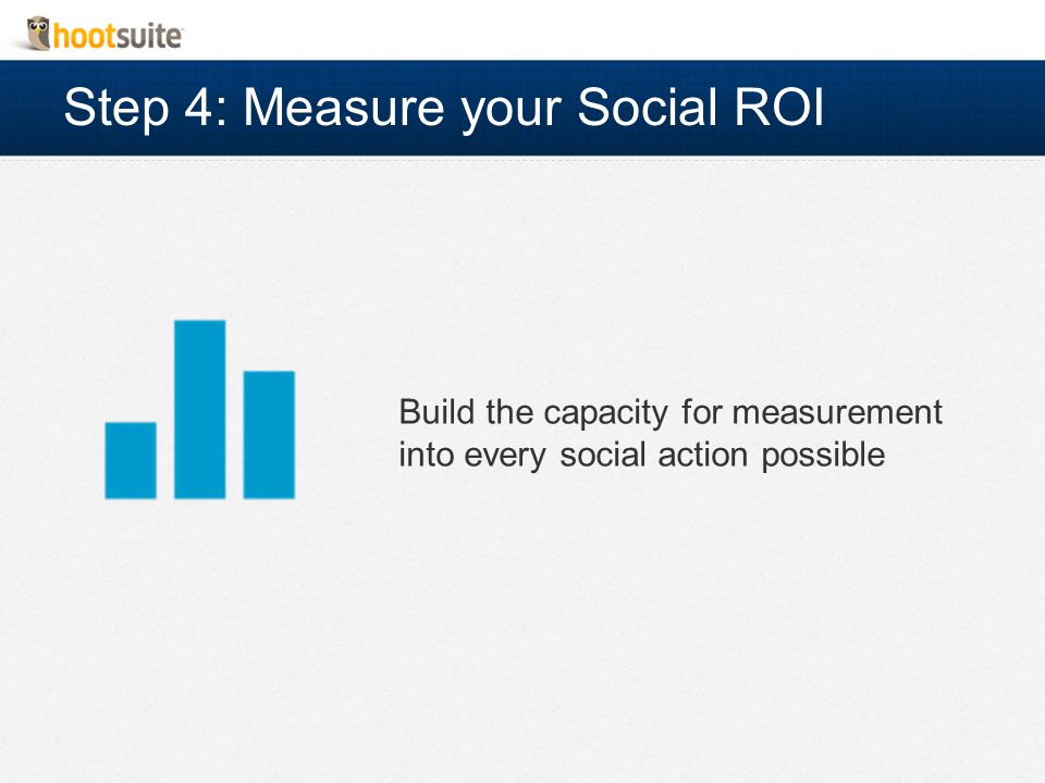Step 4: Measure your Social ROI Build the capacity for measurement into every social action possible