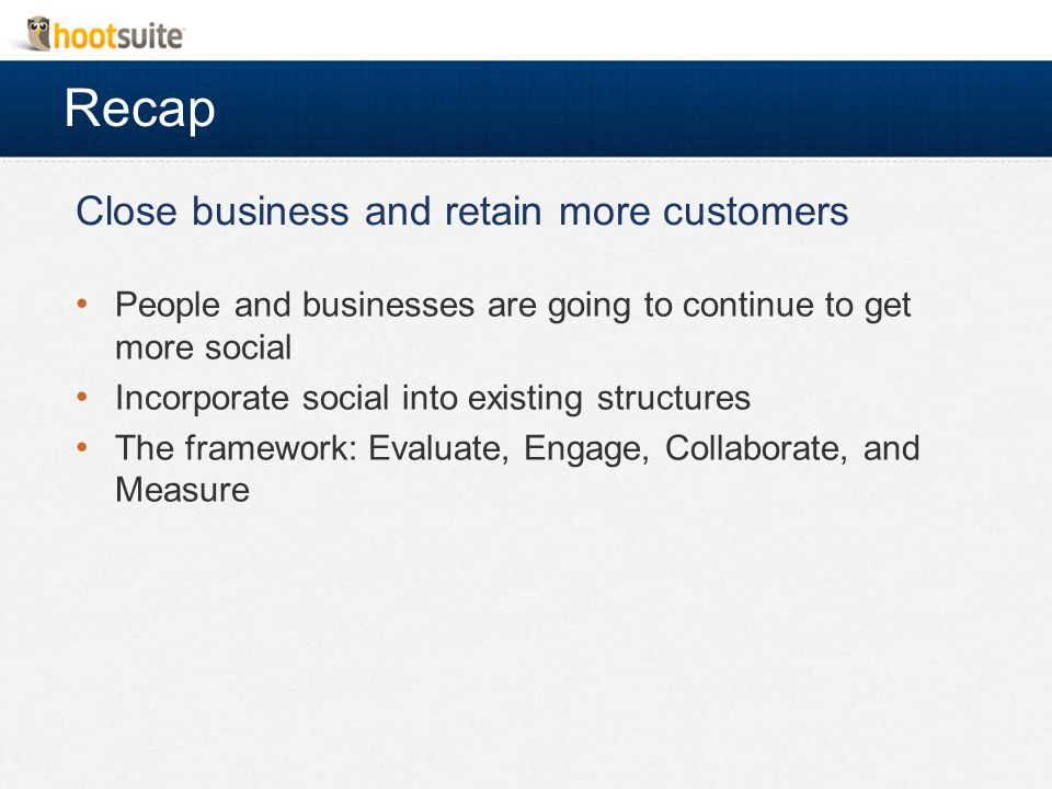 Recap Close business and retain more customers People and businesses are going to continue to get more social Incorporate social into existing structures The framework: Evaluate, Engage, Collaborate, and Measure