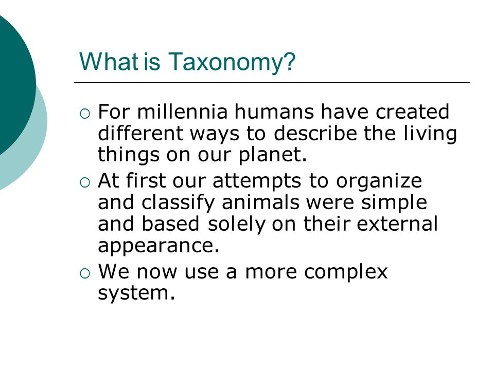 What is Taxonomy?  For millennia humans have created different ways to describe the living things on our planet.  At first our attempts to organize