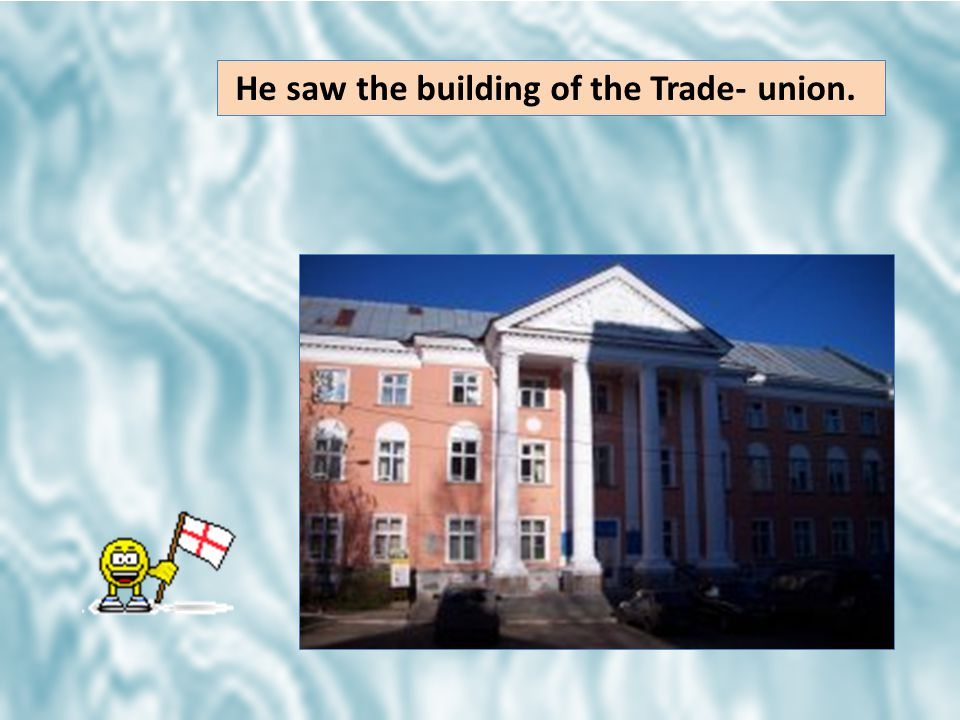 He saw the building of the Trade- union.