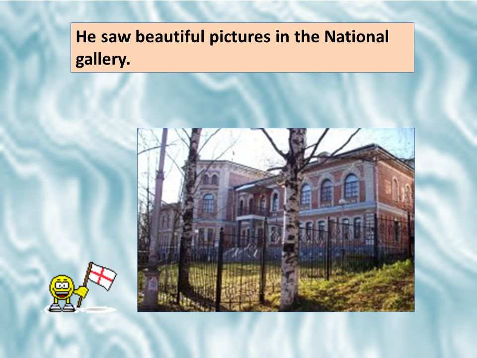 He saw beautiful pictures in the National gallery.