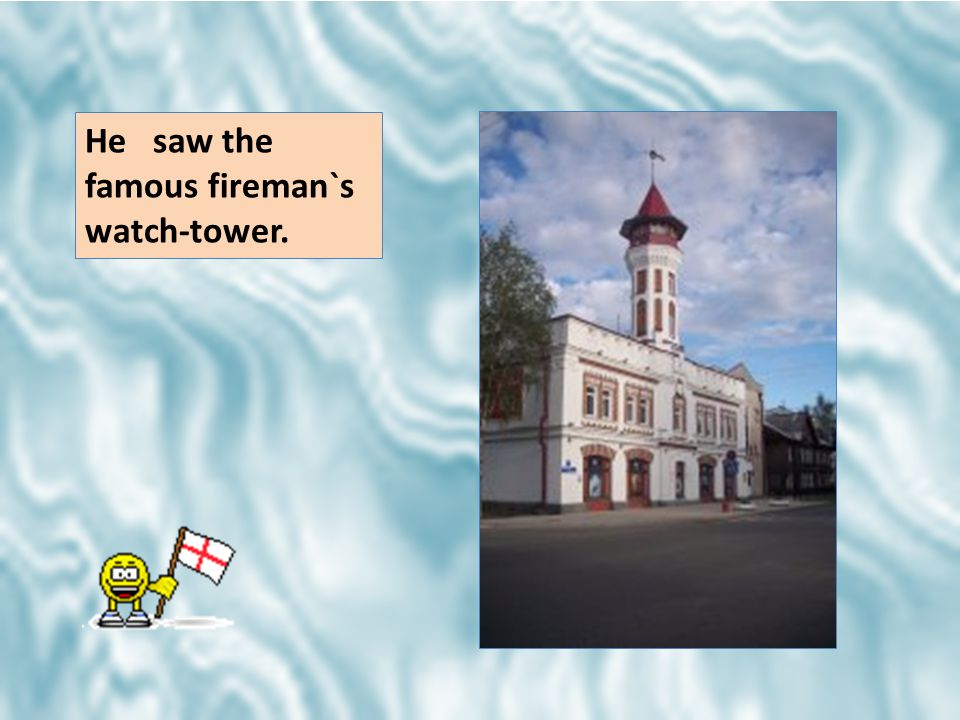 He saw the famous fireman`s watch-tower.