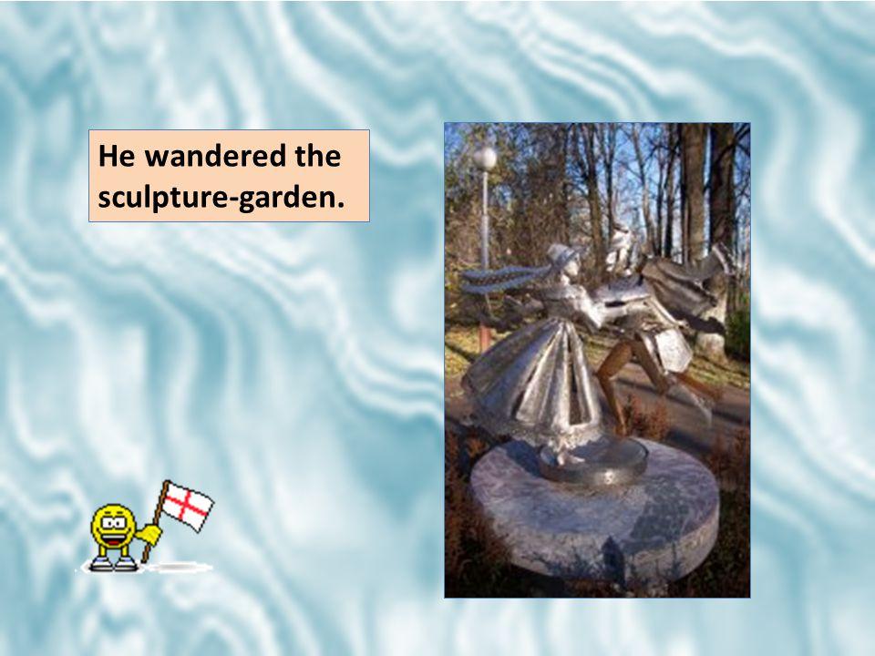 He wandered the sculpture-garden.