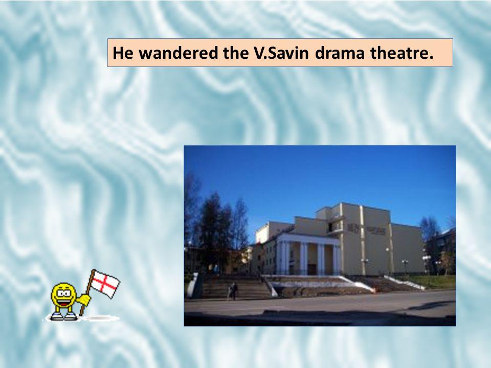 He wandered the V.Savin drama theatre.