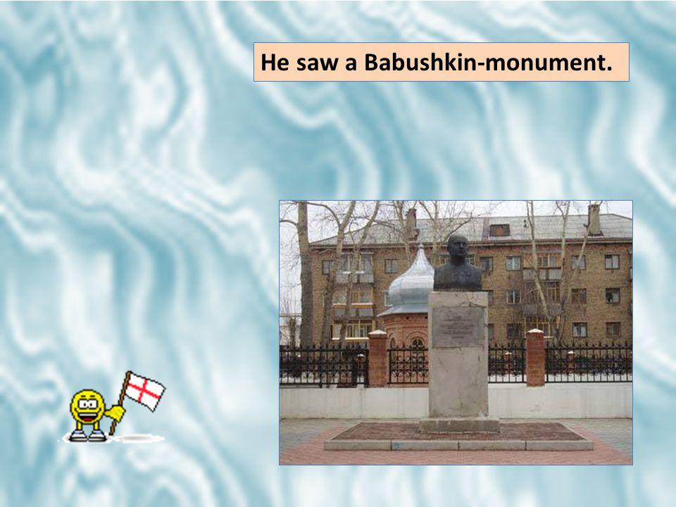 He saw a Babushkin-monument.