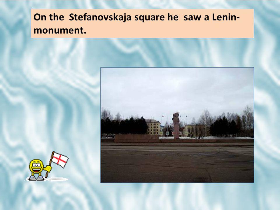 On the Stefanovskaja square he saw a Lenin- monument.