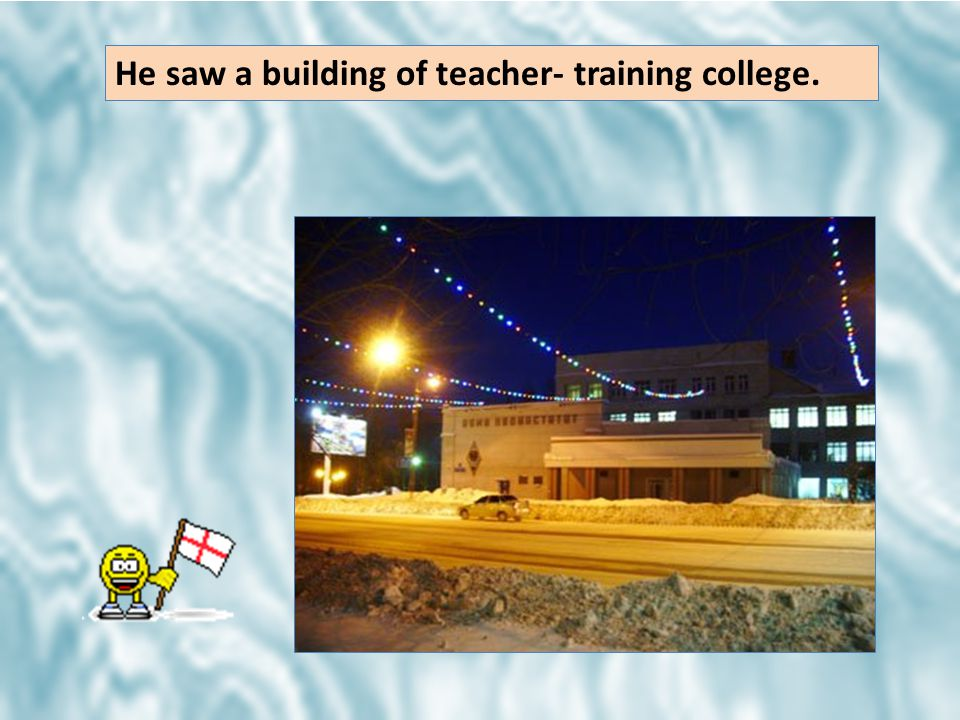 He saw a building of teacher- training college.