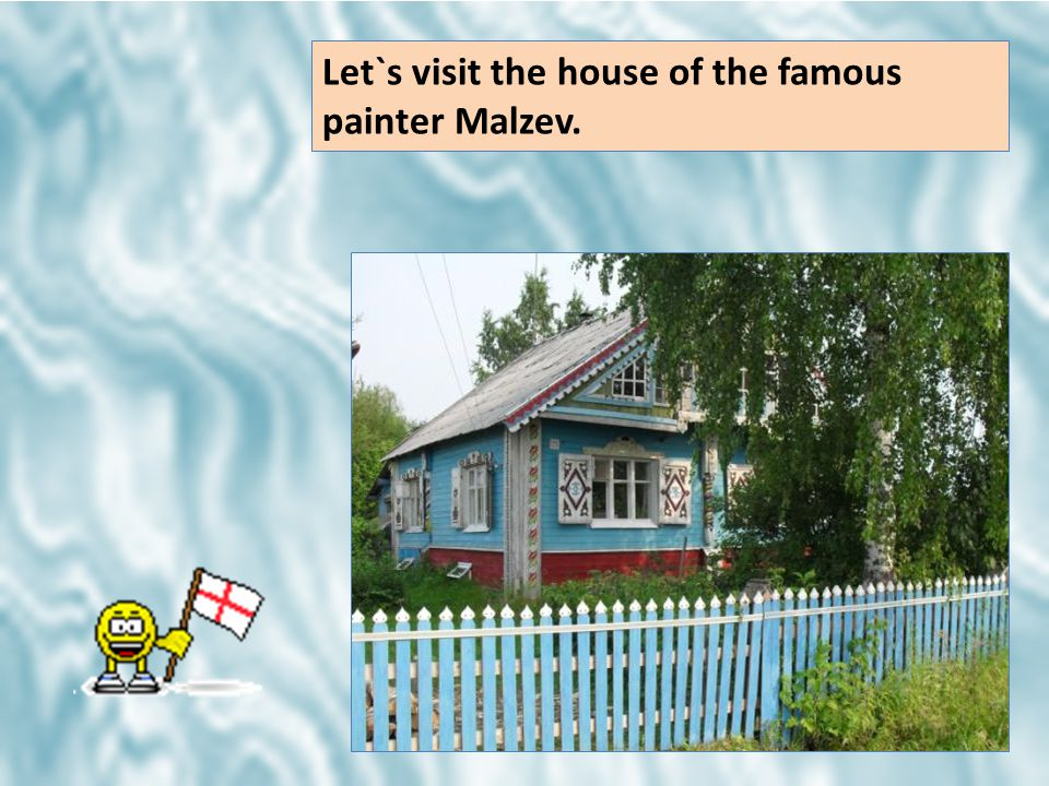Let`s visit the house of the famous painter Malzev.