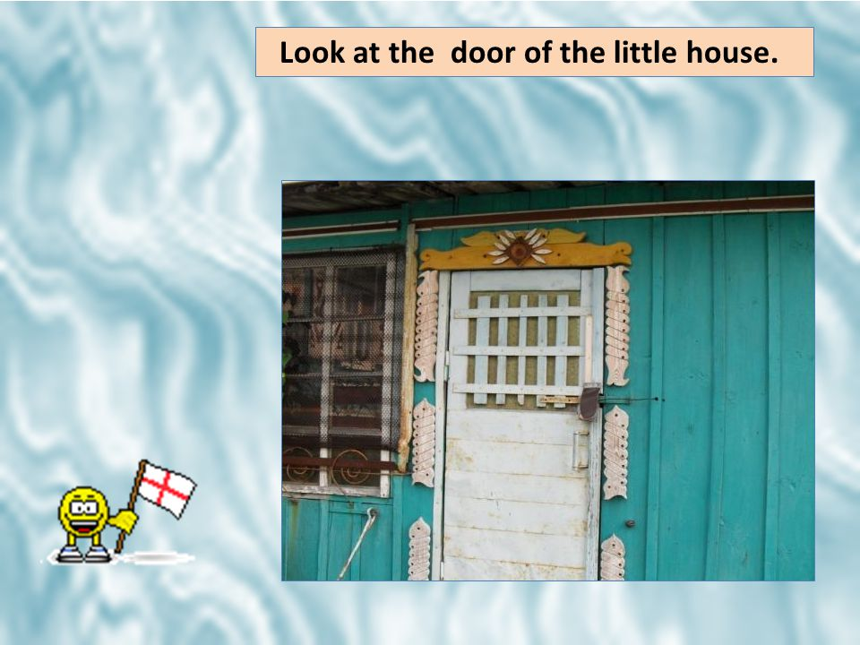 Look at the door of the little house.