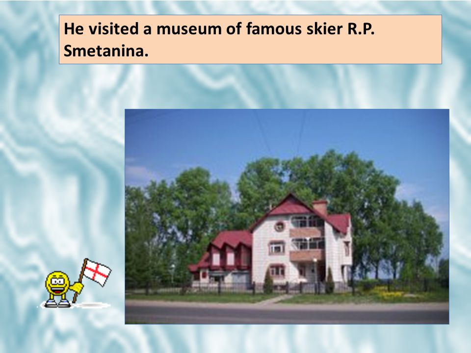 He visited a museum of famous skier R.P. Smetanina.