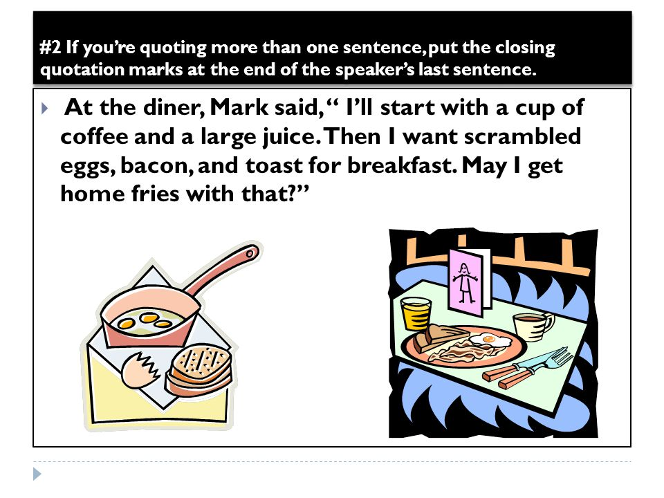 "#2 If you're quoting more than one sentence, put the closing quotation marks at the end of the speaker's last sentence.  At the diner, Mark said, "" I"