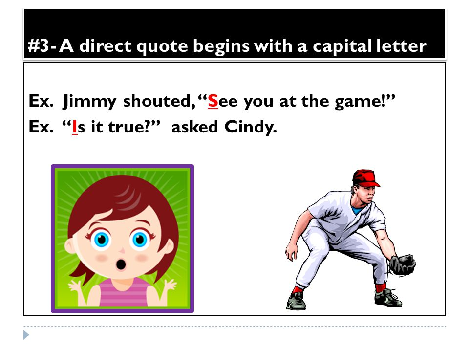 "#3- A direct quote begins with a capital letter Ex. Jimmy shouted, ""See you at the game!"" Ex. ""Is it true?"" asked Cindy."