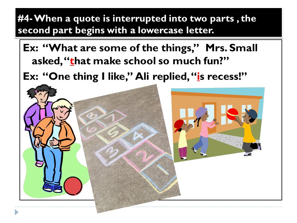 "#4- When a quote is interrupted into two parts, the second part begins with a lowercase letter. Ex: ""What are some of the things,"" Mrs. Small asked, """